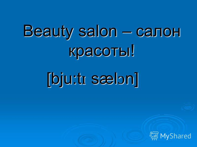 Beauty salon – салон красоты! [bju:t ɪ sæl ɔ n]