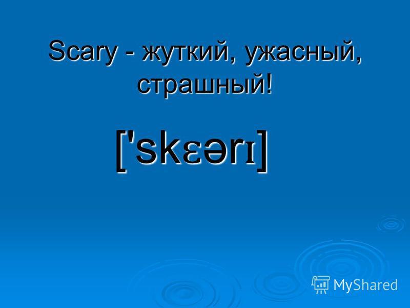 Scary - жуткий, ужасный, страшный! ['sk ɛ ər ɪ ]