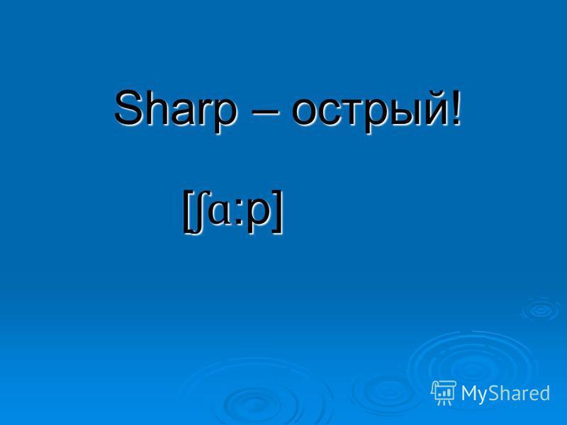 Sharp – острый! [ ʃɑ :p]