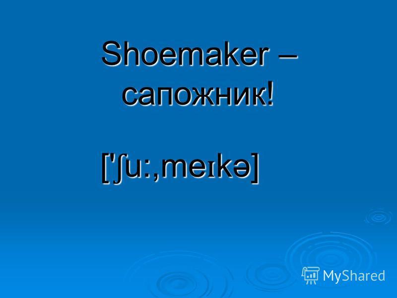 Shoemaker – сапожник! [' ʃ u:,me ɪ kə]