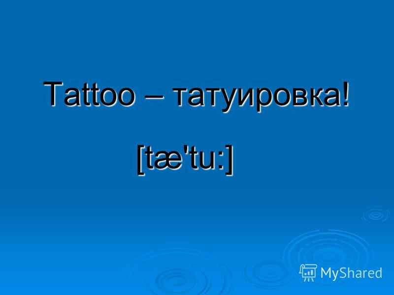 Tattoo – татуировка! [tæ'tu:]
