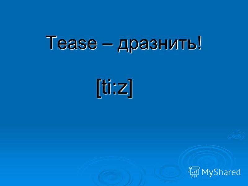 Tease – дразнить! [ti:z]