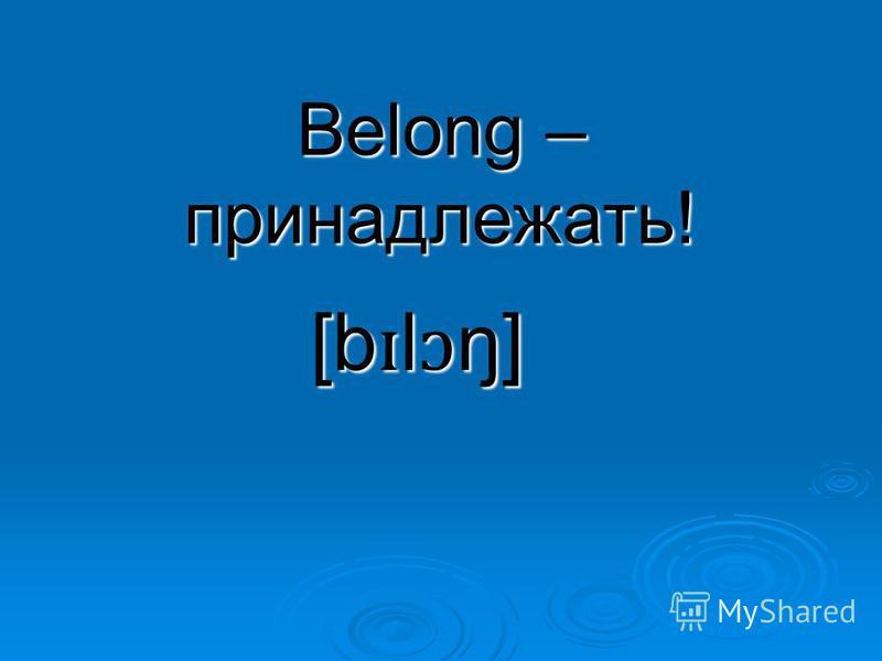 Belong – принадлежать! [b ɪ l ɔ ŋ]