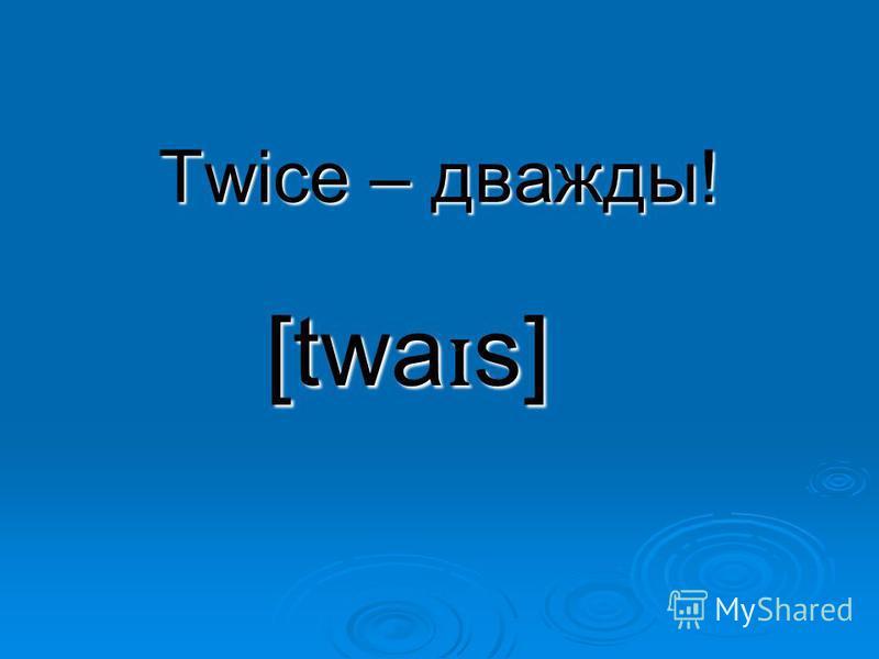 Twice – дважды! [twa ɪ s]