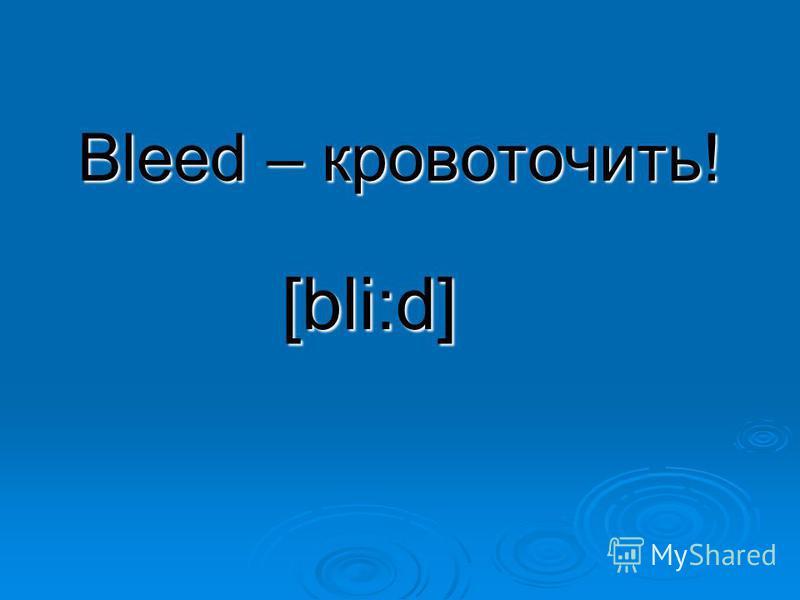 Bleed – кровоточить! [bli:d]