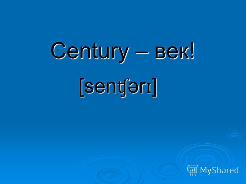 Century – век! [sen ʧ ər ɪ ]