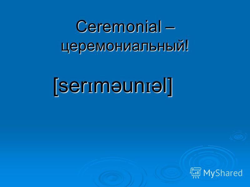 Ceremonial – церемониальный! [ser ɪ məun ɪ əl]
