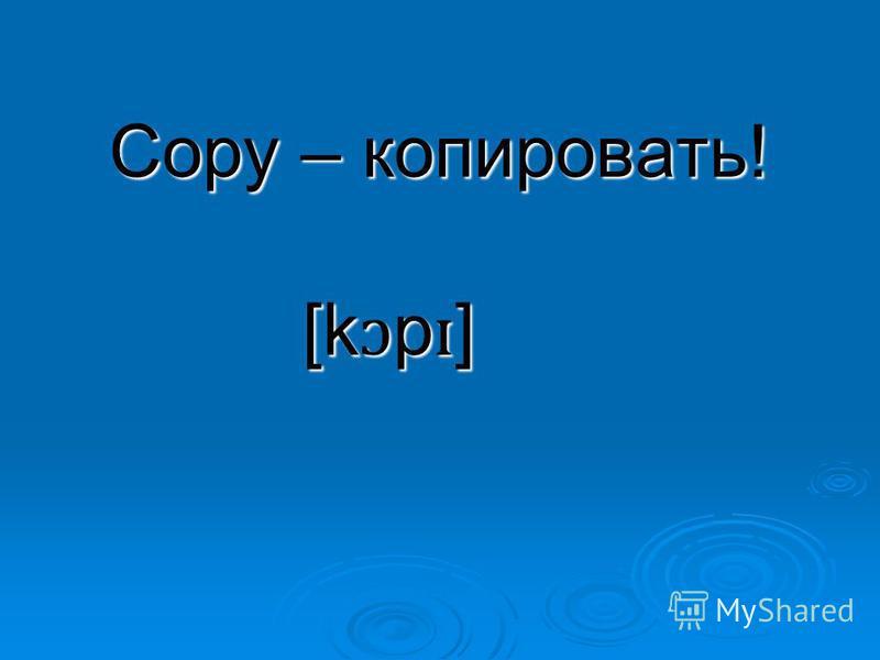 Copy – копировать! [k ɔ p ɪ ]
