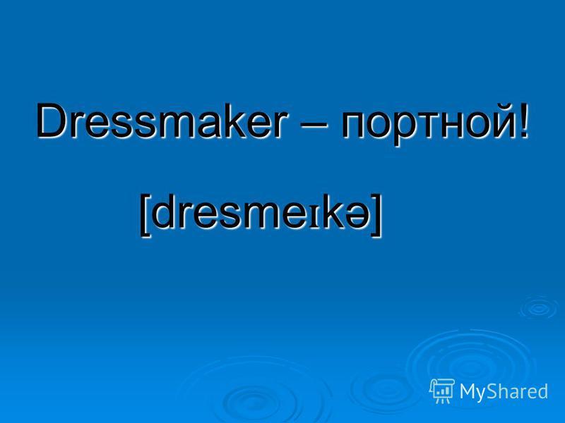 Dressmaker – портной! [dresme ɪ kə]