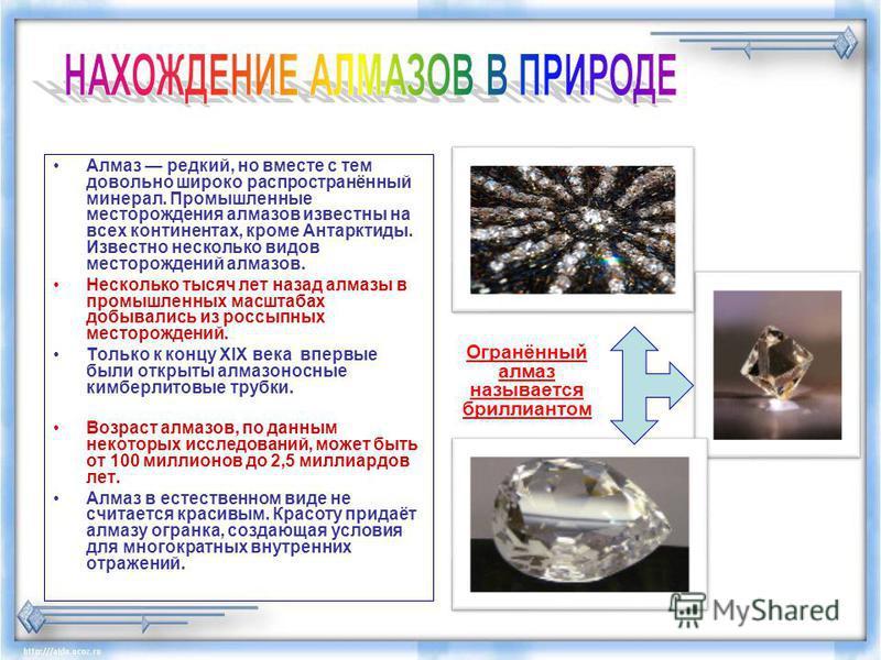 Алмаз редкий, но вместе с тем довольно широко распространённай минерал. Промышленнае месторождения алмазов известна на всех континентах, кроме Антарктиды. Известно несколько видов месторождений алмазов. Несколько тысяч лет назад алмазы в промышленнах