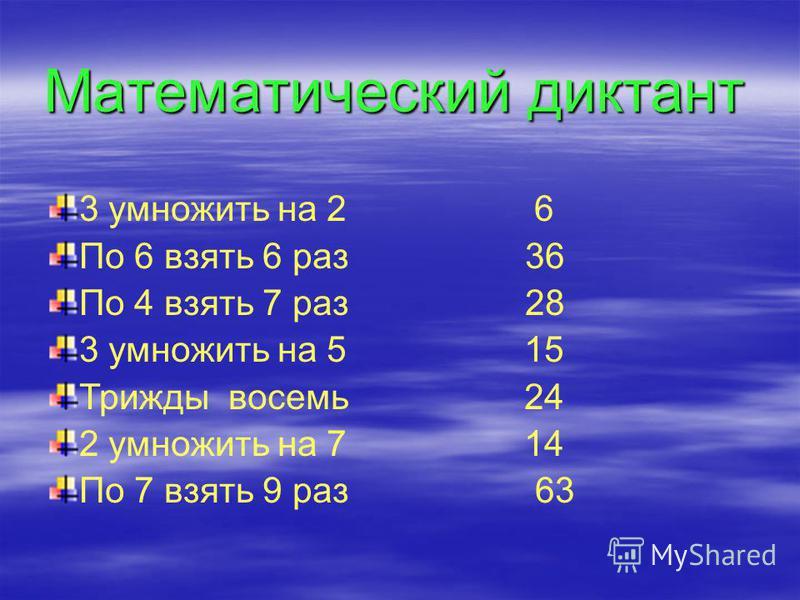 Математический диктант 3 умножить на 2 По 6 взять 6 раз По 4 взять 7 раз 3 умножить на 5 Трижды восемь 2 умножить на 7 По 7 взять 9 раз