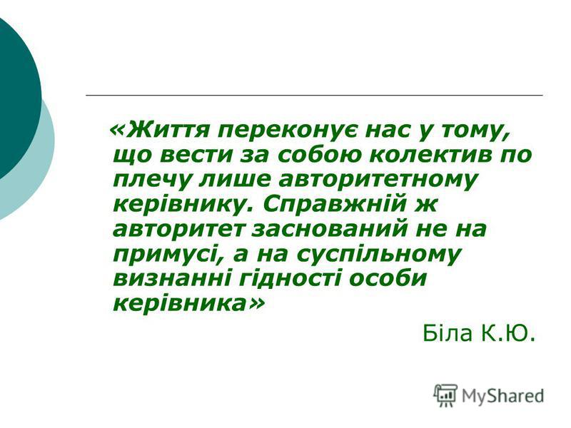 «Життя переконує нас у тому, що вести за собою колектив по плечу лише авторитетному керівнику. Справжній ж авторитет заснований не на примусі, а на суспільному визнанні гідності особи керівника» Біла К.Ю.