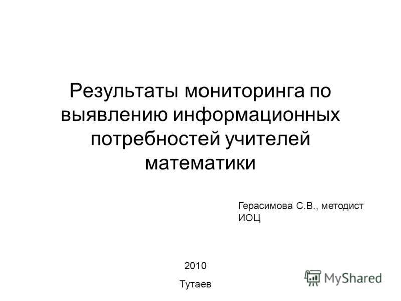 Результаты мониторинга по выявлению информационных потребностей учителей математики 2010 Тутаев Герасимова С.В., методист ИОЦ