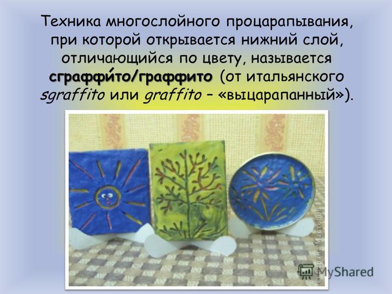 сграффито/граффито Техника многослойного процарапывания, при которой открывается нижний слой, отличающийся по цвету, называется сграффито/граффито (от итальянского sgraffito или graffito – «выцарапанный»).