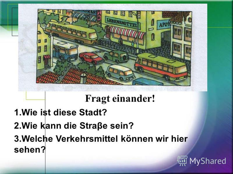 1. Wie ist diese Stadt? 2. Wie kann die Straβe sein? 3. Welсhe Verkehrsmittel können wir hier sehen? Fragt einander!