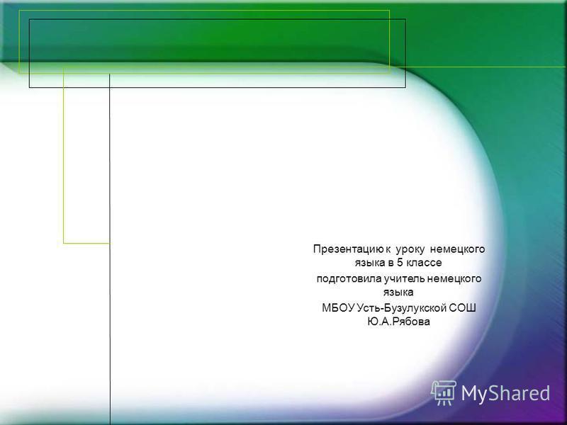 Презентацию к уроку немецкого языка в 5 классе подготовила учитель немецкого языка МБОУ Усть-Бузулукской СОШ Ю.А.Рябова