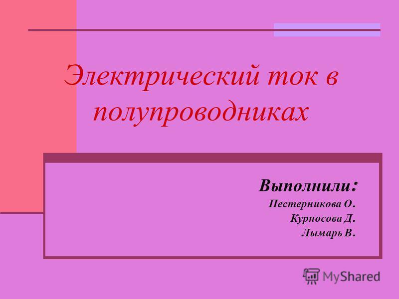 Электрический ток в полупроводниках Выполнили : Пестерникова О. Курносова Д. Лымарь В.