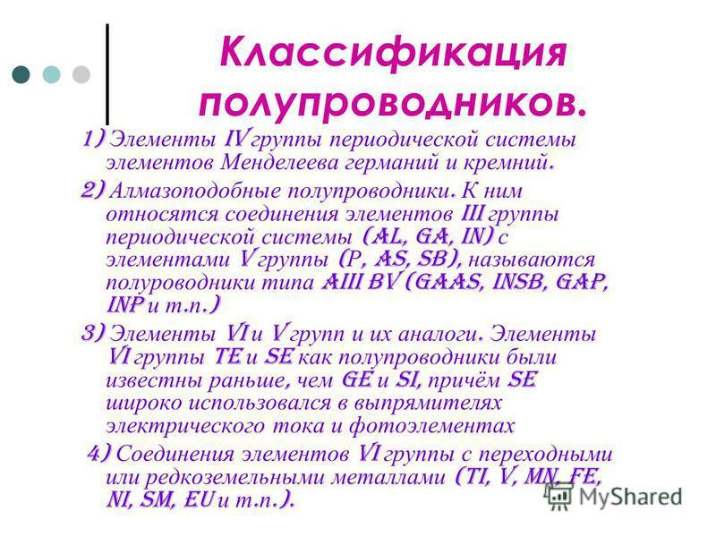 Классификация полупроводников. 1) Элементы IV группы периодической системы элементов Менделеева германий и кремний. 2) Алмазоподобные полупроводники. К ним относятся соединения элементов III группы периодической системы (Al, Ga, In) с элементами V гр