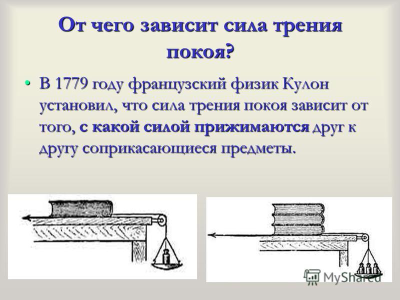 От чего зависит сила трения покоя? В 1779 году французский физик Кулон установил, что сила трения покоя зависит от того, с какой силой прижимаются друг к другу соприкасающиеся предметы.В 1779 году французский физик Кулон установил, что сила трения по