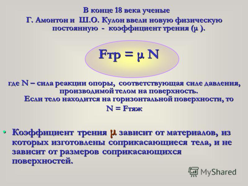 В конце 18 века ученые Г. Амонтон и Ш.О. Кулон ввели новую физическую постоянную - коэффициент трения (μ ). Fтр = μ N где N – сила реакции опоры, соответствующая силе давления, производимой телом на поверхность. Если тело находится на горизонтальной