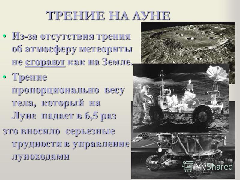 ТРЕНИЕ НА ЛУНЕ Из-за отсутствия трения об атмосферу метеориты не сгорают как на Земле.Из-за отсутствия трения об атмосферу метеориты не сгорают как на Земле. Трение пропорционально весу тела, который на Луне падает в 6,5 раз Трение пропорционально ве