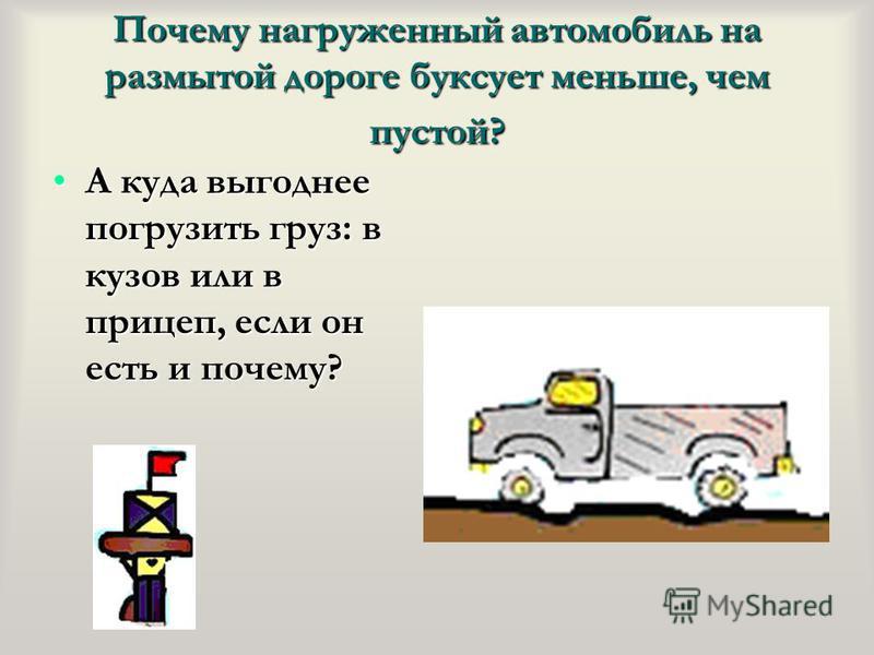 Почему нагруженный автомобиль на размытой дороге буксует меньше, чем пустой? А куда выгоднее погрузить груз: в кузов или в прицеп, если он есть и почему?А куда выгоднее погрузить груз: в кузов или в прицеп, если он есть и почему?