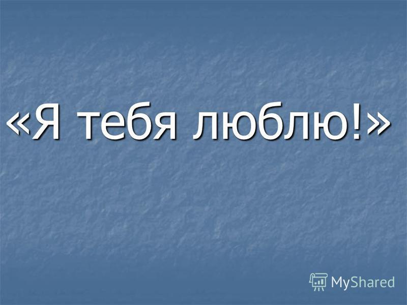 «Я тебя люблю!»