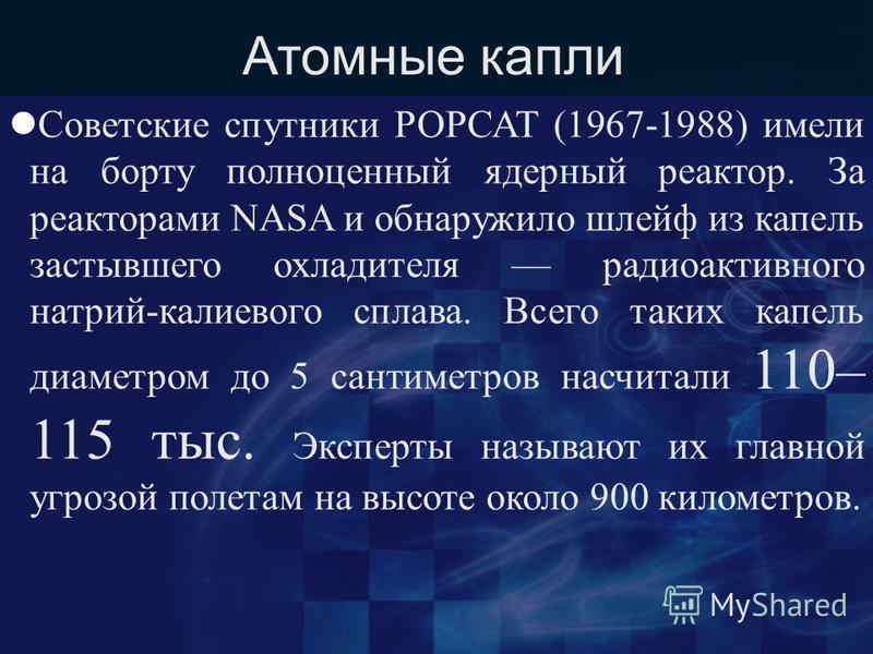 Атомные капли Советские спутники РОРСАТ (1967-1988) имели на борту полноценный ядерный реактор. За реакторами NASA и обнаружило шлейф из капель застывшего охладителя радиоактивного натрий-калиевого сплава. Всего таких капель диаметром до 5 сантиметро