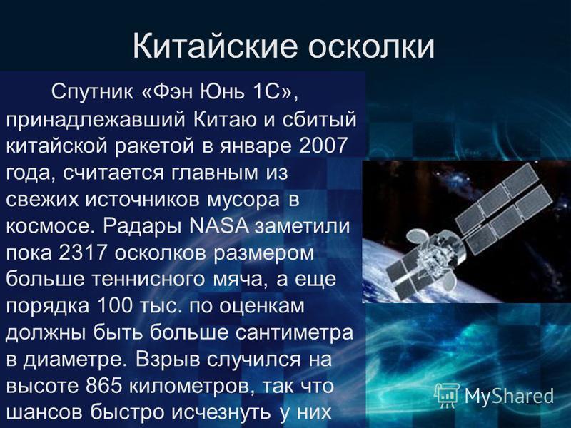 Спутник «Фэн Юнь 1C», принадлежавший Китаю и сбитый китайской ракетой в январе 2007 года, считается главным из свежих источников мусора в космосе. Радары NASA заметили пока 2317 осколков размером больше теннисного мяча, а еще порядка 100 тыс. по оцен
