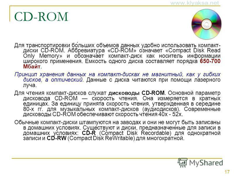 17 CD-ROM Для транспортировки бо́льших объемов данных удобно использовать компакт- диски CD-ROM. Аббревиатура «CD-ROM» означает «Compact Disk Read Only Memory» и обозначает компакт-диск как носитель информации широкого применения. Емкость одного диск