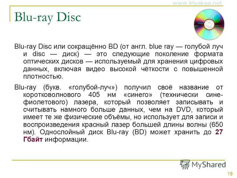 19 Blu-ray Disc Blu-ray Disc или сокращённо BD (от англ. blue ray голубой луч и disc диск) это следующие поколение формата оптических дисков используемый для хранения цифровых данных, включая видео высокой чёткости с повышенной плотностью. Blu-ray (б