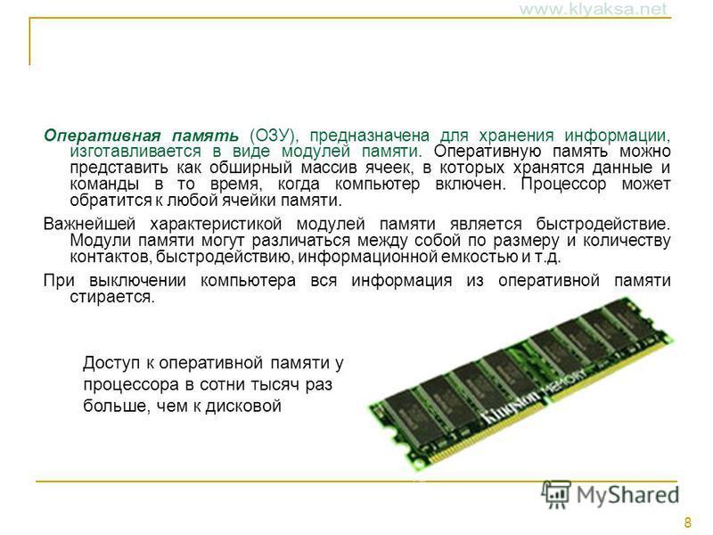 8 Оперативная память (ОЗУ), предназначена для хранения информации, изготавливается в виде модулей памяти. Оперативную память можно представить как обширный массив ячеек, в которых хранятся данные и команды в то время, когда компьютер включен. Процесс