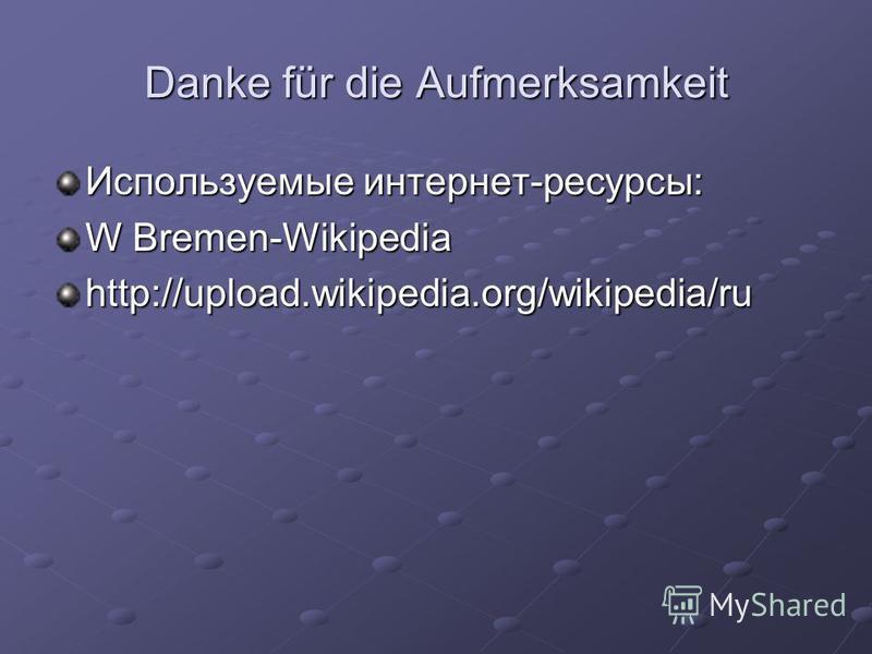 Danke für die Aufmerksamkeit Используемые интернет-ресурсы: W Bremen-Wikipedia http://upload.wikipedia.org/wikipedia/ru