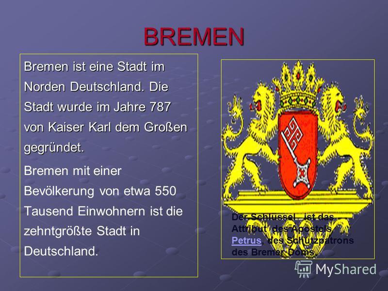 BREMEN Bremen ist eine Stadt im Norden Deutschland. Die Stadt wurde im Jahre 787 von Kaiser Karl dem Großen gegründet. Bremen mit einer Bevölkerung von etwa 550 Tausend Einwohnern ist die zehntgrößte Stadt in Deutschland. Der Schlüssel ist das Attrib