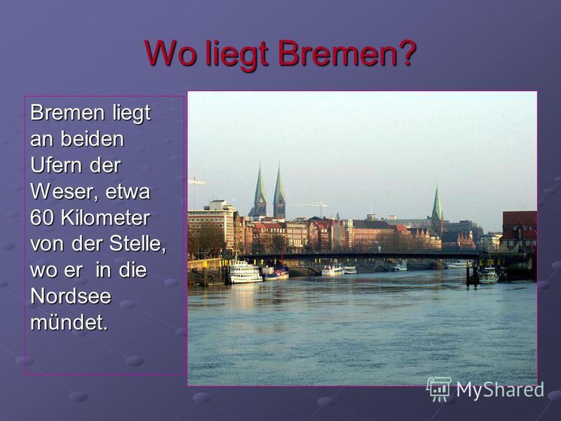 Wo liegt Bremen? Bremen liegt an beiden Ufern der Weser, etwa 60 Kilometer von der Stelle, wo er in die Nordsee mündet.