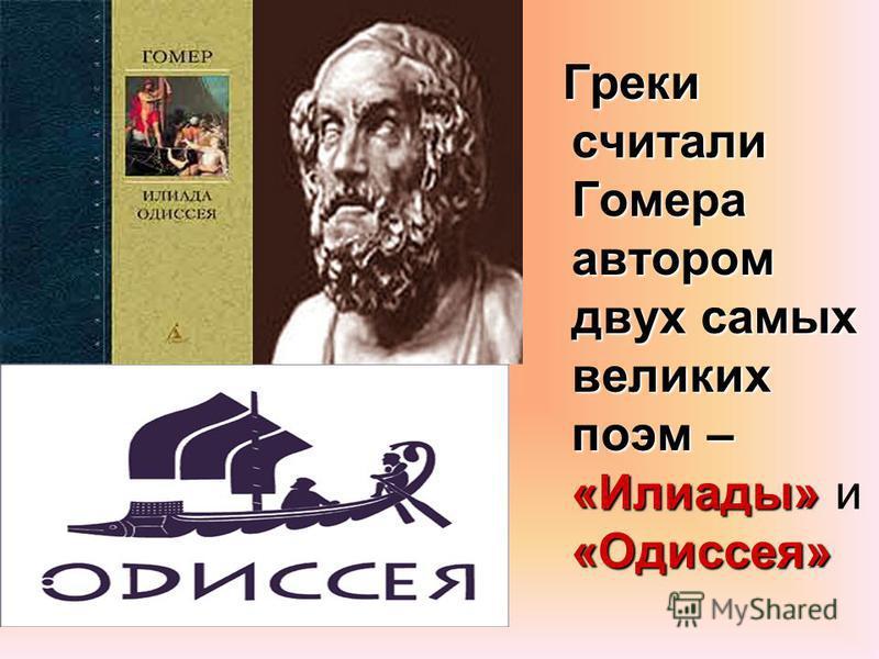 Греки считали Гомера автором двух самых великих поэм – «Илиады» «Одиссея» Греки считали Гомера автором двух самых великих поэм – «Илиады» и «Одиссея»