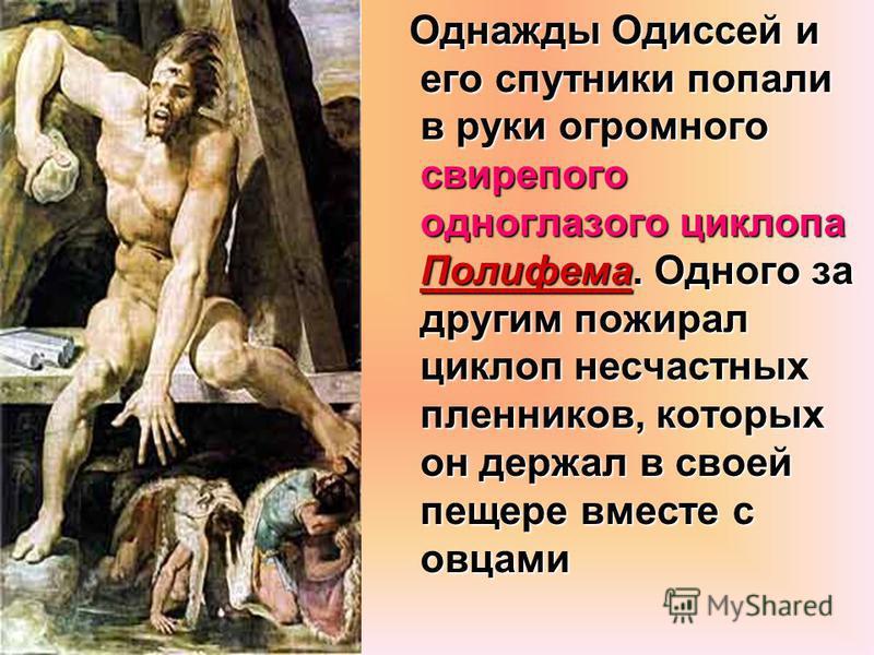 Однажды Одиссей и его спутники попали в руки огромного свирепого одноглазого циклопа Полифема. Одного за другим пожирал циклоп несчастных пленников, которых он держал в своей пещере вместе с овцами Однажды Одиссей и его спутники попали в руки огромно