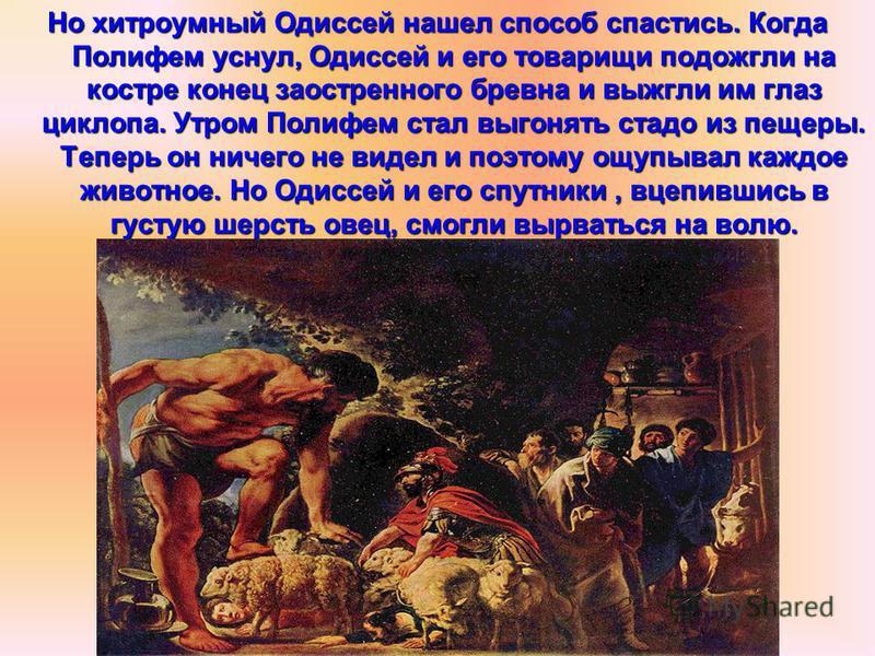 Но хитроумный Одиссей нашел способ спастись. Когда Полифем уснул, Одиссей и его товарищи подожгли на костре конец заостренного бревна и выжгли им глаз циклопа. Утром Полифем стал выгонять стадо из пещеры. Теперь он ничего не видел и поэтому ощупывал
