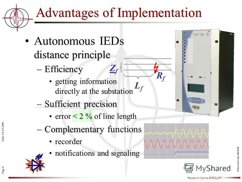 Page 4 Research Centre BRESLER Date: 01.07.2009 © Research Centre BRESLER distance principleAutonomous IEDs distance principle –Efficiency getting information directly at the substation precision –Sufficient precision < 2 %error < 2 % of line length