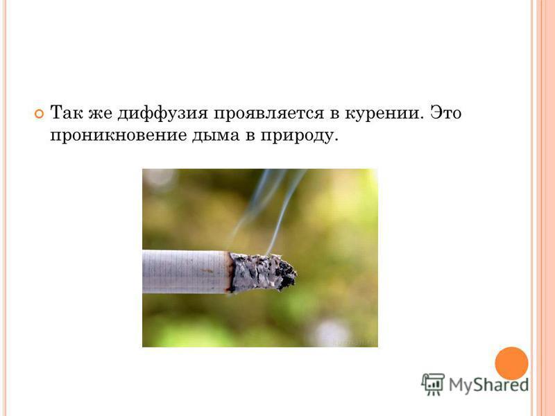 Так же диффузия проявляется в курении. Это проникновение дыма в природу.
