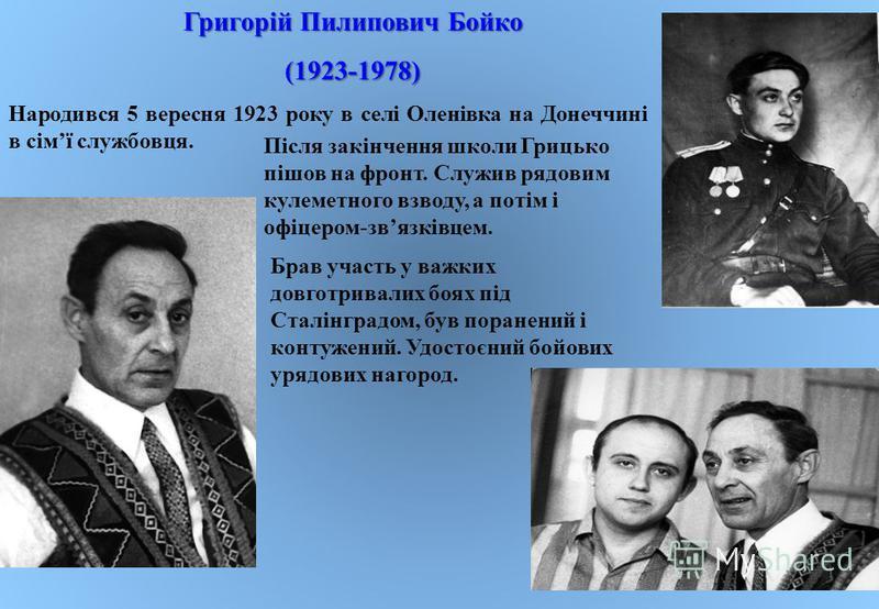 Народився 5 вересня 1923 року в селі Оленівка на Донеччині в сім ї службовця. Після закінчення школи Грицько пішов на фронт. Служив рядовим кулеметного взводу, а потім і офіцером - зв язківцем. Брав участь у важких довготривалих боях під Сталінградом