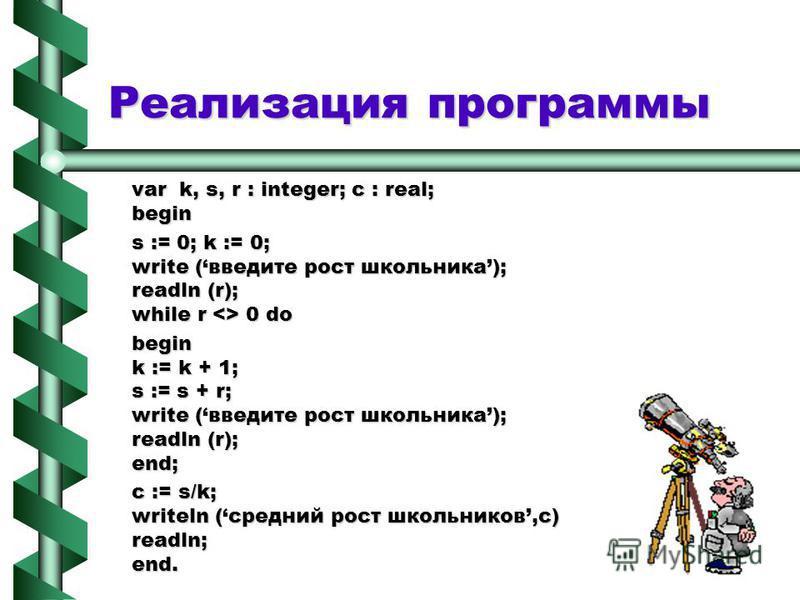 Реализация программы var k, s, r : integer; c : real; begin s := 0; k := 0; write (введите рост школьника); readln (r); while r <> 0 do begin k := k + 1; s := s + r; write (введите рост школьника); readln (r); end; c := s/k; writeln (средний рост шко