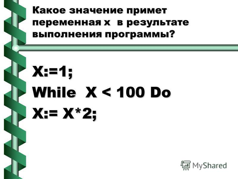 Какое значение примет переменная х в результате выполнения программы? X:=1; While X < 100 Do X:= X*2; X:=1; While X < 100 Do X:= X*2;