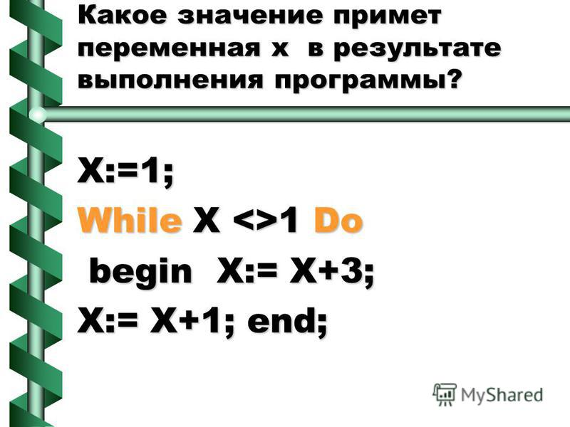 Какое значение примет переменная х в результате выполнения программы? X:=1; While X <>1 Do begin X:= X+3; begin X:= X+3; X:= X+1; end;