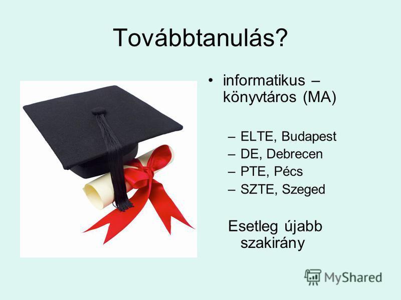 Továbbtanulás? informatikus – könyvtáros (MA) –ELTE, Budapest –DE, Debrecen –PTE, Pécs –SZTE, Szeged Esetleg újabb szakirány