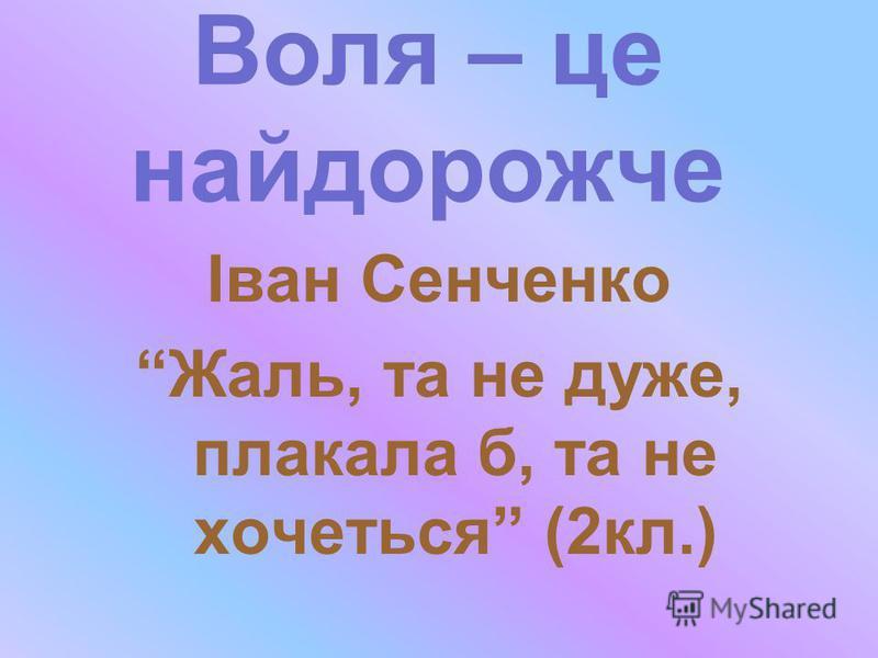 Іван Сенченко Жаль, та не дуже, плакала б, та не хочеться (2кл.) Воля – це найдорожче