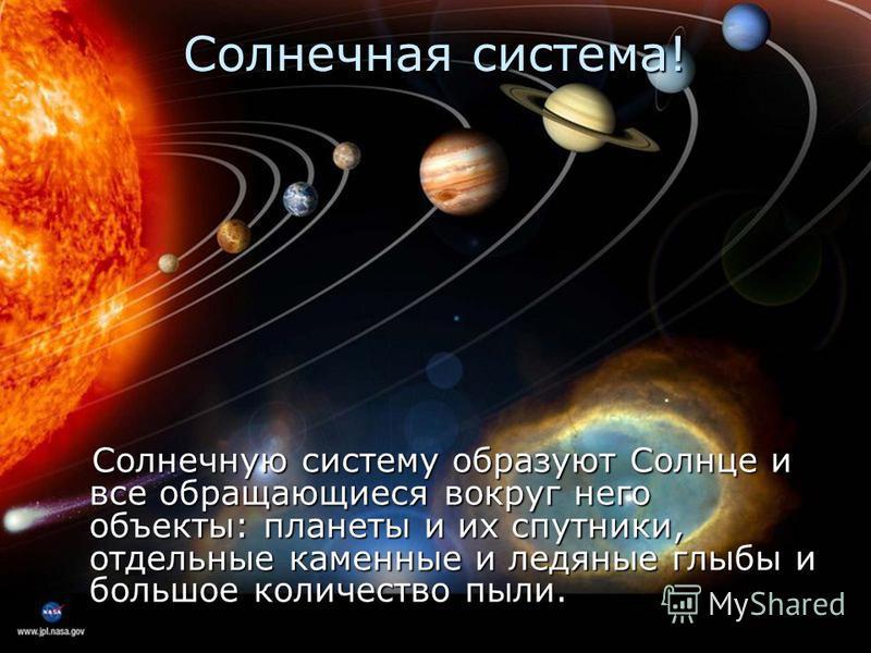 Солнечная система! Солнечную систему образуют Солнце и все обращающиеся вокруг него объекты: планеты и их спутники, отдельные каменные и ледяные глыбы и большое количество пыли.