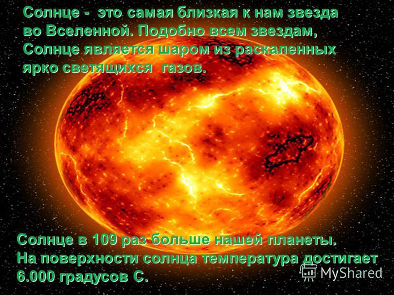 Солнце в 109 раз больше нашей планеты. На поверхности солнца температура достигает 6.000 градусов С. Солнце - это самая близкая к нам звезда во Вселенной. Подобно всем звездам, Солнце является шаром из раскаленных ярко светящихся газов.