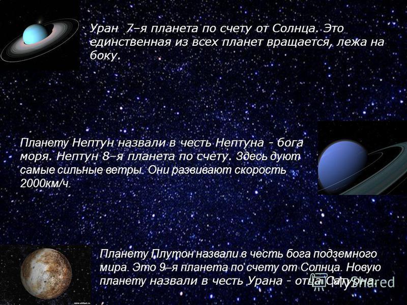 Планету Плутон назвали в честь бога подземного мира. Это 9–я планета по счету от Солнца. Новую планету назвали в честь Урана - отца Сатурна. Уран 7–я планета по счету от Солнца. Это единственная из всех планет вращается, лежа на боку. Планету Нептун