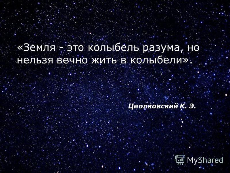 «Земля - это колыбель разума, но нельзя вечно жить в колыбели». Циолковский К. Э.